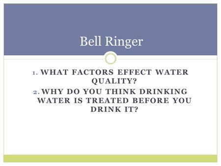 1. WHAT FACTORS EFFECT WATER QUALITY? 2. WHY DO YOU THINK DRINKING WATER IS TREATED BEFORE YOU DRINK IT? Bell Ringer.