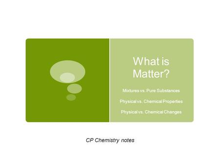 What is Matter? CP Chemistry notes Mixtures vs. Pure Substances