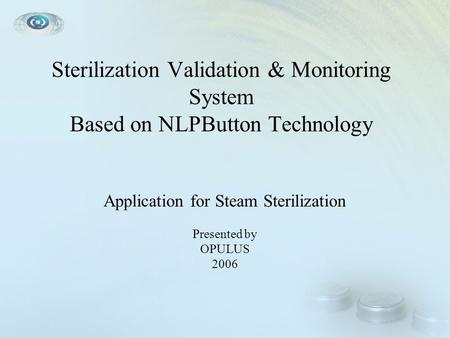 Sterilization Validation & Monitoring System Based on NLPButton Technology Application for Steam Sterilization Presented by OPULUS 2006.
