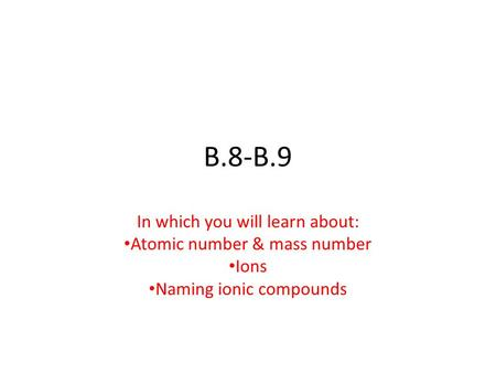 B.8-B.9 In which you will learn about: Atomic number & mass number Ions Naming ionic compounds.