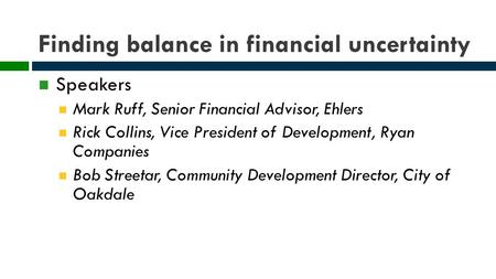 Finding balance in financial uncertainty Speakers Mark Ruff, Senior Financial Advisor, Ehlers Rick Collins, Vice President of Development, Ryan Companies.