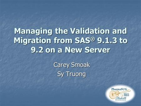 Managing the Validation and Migration from SAS ® 9.1.3 to 9.2 on a New Server Carey Smoak Sy Truong.