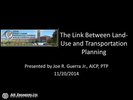 The Link Between Land- Use and Transportation Planning Presented by Joe R. Guerra Jr., AICP, PTP 11/20/2014.