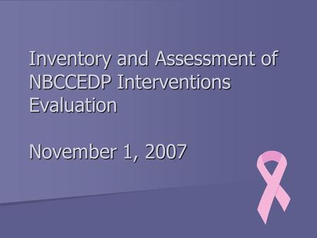 Inventory and Assessment of NBCCEDP Interventions Evaluation November 1, 2007.