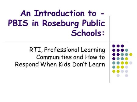 An Introduction to - PBIS in Roseburg Public Schools: RTI, Professional Learning Communities and How to Respond When Kids Don't Learn.