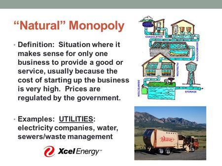 """Natural"" Monopoly Definition: Situation where it makes sense for only one business to provide a good or service, usually because the cost of starting."