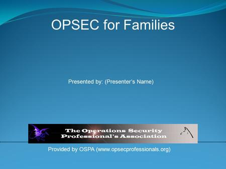 Provided by OSPA (www.opsecprofessionals.org) OPSEC for Families Presented by: (Presenter's Name)