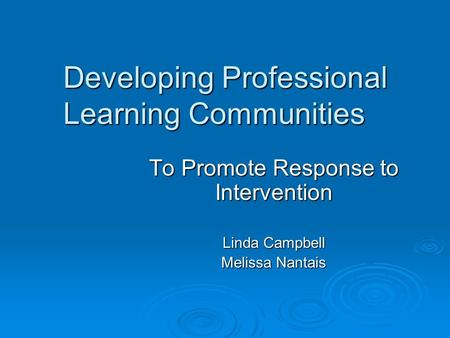 Developing Professional Learning Communities To Promote Response to Intervention Linda Campbell Melissa Nantais.