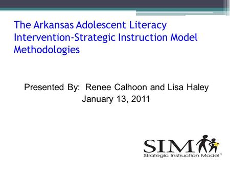 The Arkansas Adolescent Literacy Intervention-Strategic Instruction Model Methodologies Presented By: Renee Calhoon and Lisa Haley January 13, 2011.