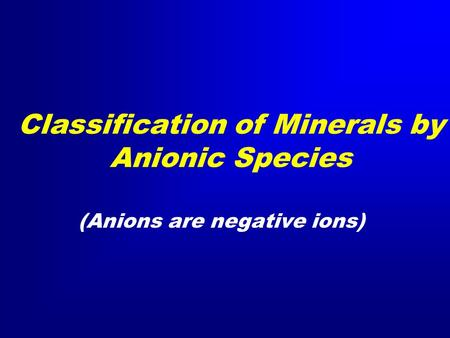 Classification of Minerals by Anionic Species (Anions are negative ions)