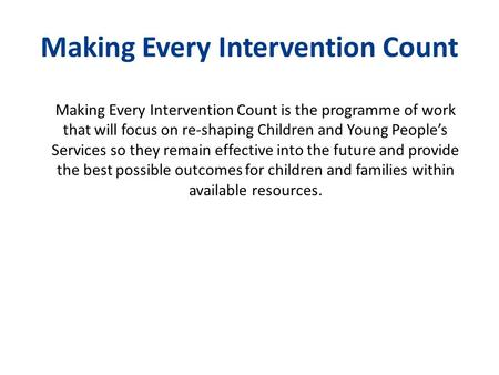 Making Every Intervention Count Making Every Intervention Count is the programme of work that will focus on re-shaping Children and Young People's Services.