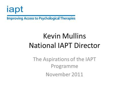 Kevin Mullins National IAPT Director The Aspirations of the IAPT Programme November 2011.