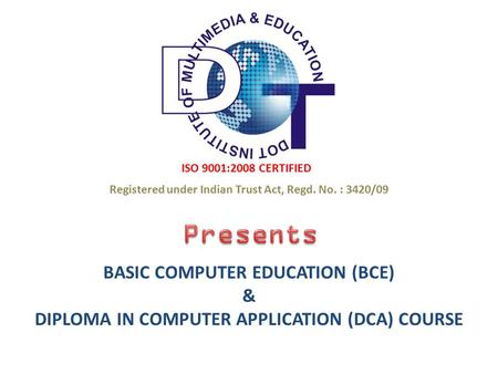 ISO 9001:2008 CERTIFIED BASIC COMPUTER EDUCATION (BCE) & DIPLOMA IN COMPUTER APPLICATION (DCA) COURSE Registered under Indian Trust Act, Regd. No. : 3420/09.
