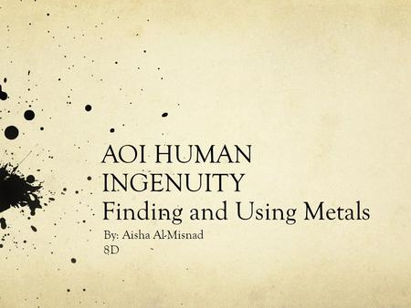 AOI HUMAN INGENUITY Finding and Using Metals By: Aisha Al-Misnad 8D.