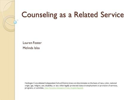 Counseling as a Related Service Lauren Foster Melinda Islas Harlingen Consolidated Independent School District does not discriminate on the basis of race,