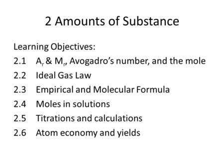 2 Amounts of Substance Learning Objectives: 2.1 A r & M r, Avogadro's number, and the mole 2.2 Ideal Gas Law 2.3 Empirical and Molecular Formula 2.4 Moles.