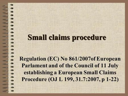 Small claims procedure Regulation (EC) No 861/2007of European Parlament and of the Council of 11 July establishing a European Small Claims Procedure (OJ.