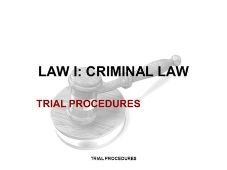 LAW I: CRIMINAL LAW TRIAL PROCEDURES TRIAL PROCEDURES.