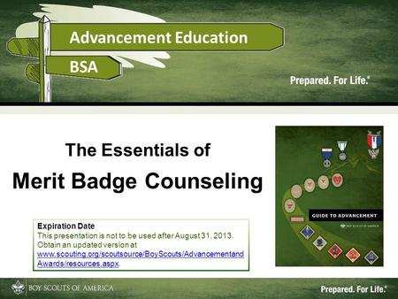 1 The Essentials of Merit Badge Counseling Expiration Date This presentation is not to be used after August 31, 2013. Obtain an updated version at www.scouting.org/scoutsource/BoyScouts/Advancementand.