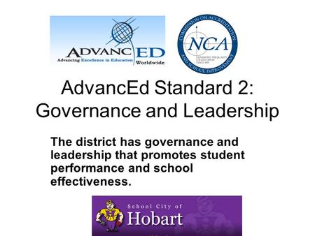 AdvancEd Standard 2: Governance and Leadership The district has governance and leadership that promotes student performance and school effectiveness.
