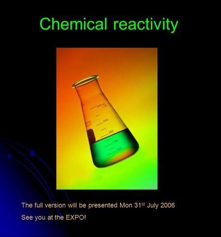 Chemical reactivity The full version will be presented Mon 31 st July 2006 See you at the EXPO!