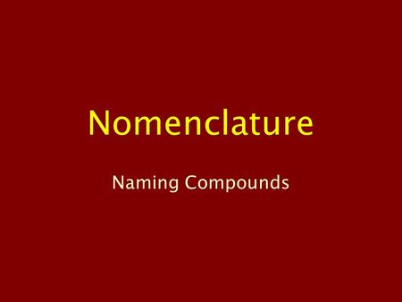 Nomenclature Naming Compounds. Ionic Compounds Metal bonding with non-metal One atom gains electrons, one atom loses electrons Exist as ions with full.