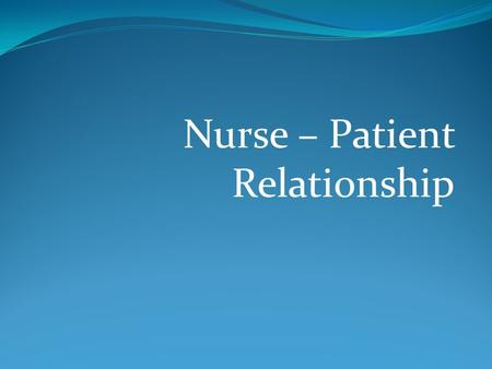 "Nurse – Patient Relationship. What is interpersonal relationship? "" the relationships between persons"""