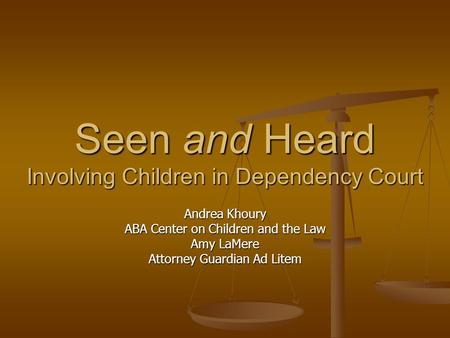 Seen and Heard Involving Children in Dependency Court Andrea Khoury ABA Center on Children and the Law Amy LaMere Attorney Guardian Ad Litem.