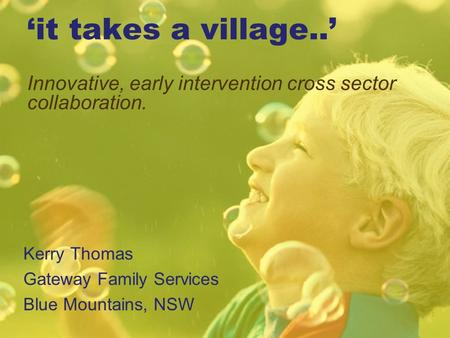 'it takes a village..' Innovative, early intervention cross sector collaboration. Kerry Thomas Gateway Family Services Blue Mountains, NSW 1.