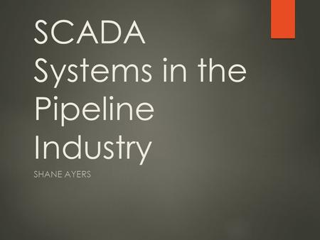 SCADA Systems in the Pipeline Industry SHANE AYERS.