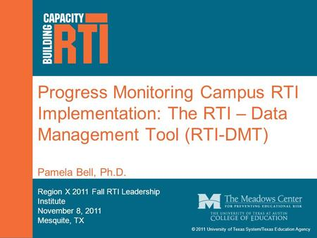 © 2011 University of Texas System/Texas Education Agency Progress Monitoring Campus RTI Implementation: The RTI – Data Management Tool (RTI-DMT) Pamela.