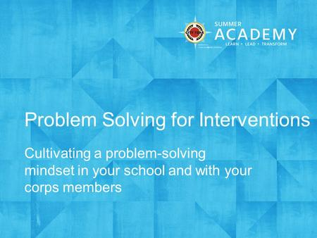 Problem Solving for Interventions Cultivating a problem-solving mindset in your school and with your corps members.