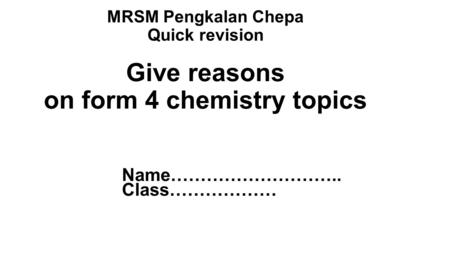 MRSM Pengkalan Chepa Quick revision Give reasons on form 4 chemistry topics Name……………………….. Class………………