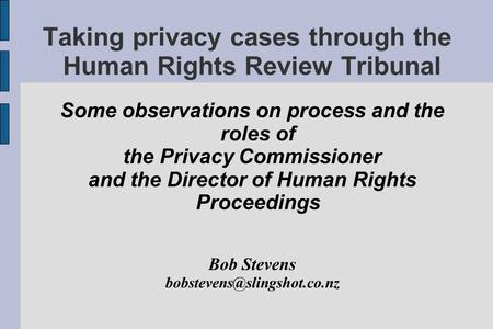 Taking privacy cases through the Human Rights Review Tribunal Some observations on process and the roles of the Privacy Commissioner and the Director of.