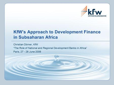 "KfW's Approach to Development Finance in Subsaharan Africa Christian Dörner, KfW ""The Role of National and Regional Development Banks in Africa"" Paris,"
