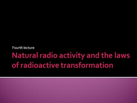 Fourth lecture.  Radioactivity was the first nuclear phenomenon to be discovered, the credit for this discovery goes to the French physicist Henri Becquerel.