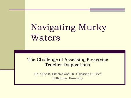 Navigating Murky Waters The Challenge of Assessing Preservice Teacher Dispositions Dr. Anne B. Bucalos and Dr. Christine G. Price Bellarmine University.