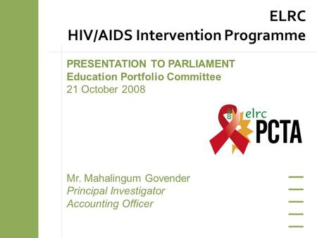 PRESENTATION TO PARLIAMENT Education Portfolio Committee 21 October 2008 Mr. Mahalingum Govender Principal Investigator Accounting Officer ELRC HIV/AIDS.