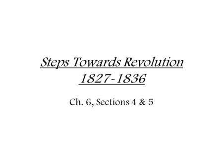 Steps Towards Revolution 1827-1836 Ch. 6, Sections 4 & 5.