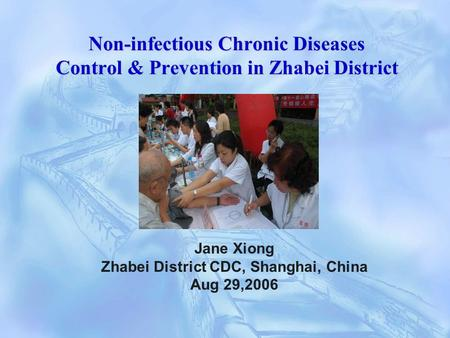 Non-infectious Chronic Diseases Control & Prevention in Zhabei District Jane Xiong Zhabei District CDC, Shanghai, China Aug 29,2006.