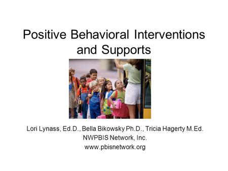 Positive Behavioral Interventions and Supports Lori Lynass, Ed.D., Bella Bikowsky Ph.D., Tricia Hagerty M.Ed. NWPBIS Network, Inc. www.pbisnetwork.org.