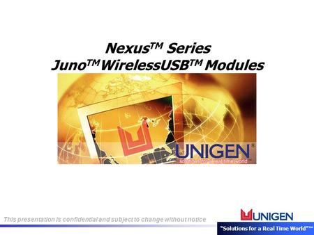 "This presentation is confidential and subject to change without notice ""Solutions for a Real Time World""™ Nexus TM Series Juno TM WirelessUSB TM Modules."