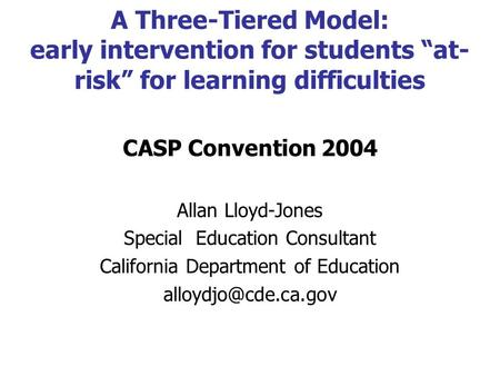 "A Three-Tiered Model: early intervention for students ""at- risk"" for learning difficulties CASP Convention 2004 Allan Lloyd-Jones Special Education Consultant."