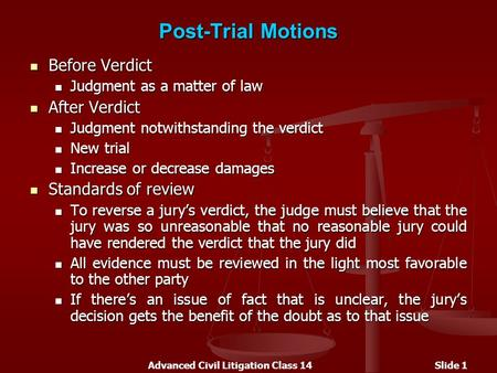 Advanced Civil Litigation Class 14Slide 1 Post-Trial Motions Before Verdict Before Verdict Judgment as a matter of law Judgment as a matter of law After.