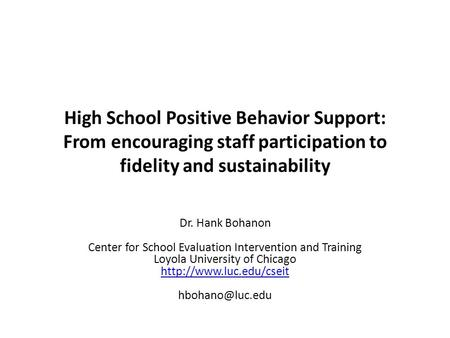 High School Positive Behavior Support: From encouraging staff participation to fidelity and sustainability Dr. Hank Bohanon Center for School Evaluation.