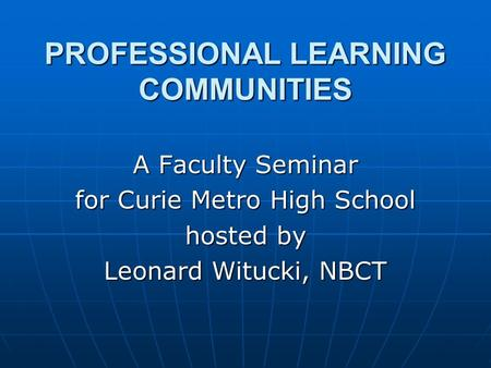 PROFESSIONAL LEARNING COMMUNITIES A Faculty Seminar for Curie Metro High School hosted by Leonard Witucki, NBCT.