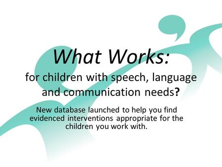 What Works: for children with speech, language and communication needs? New database launched to help you find evidenced interventions appropriate for.