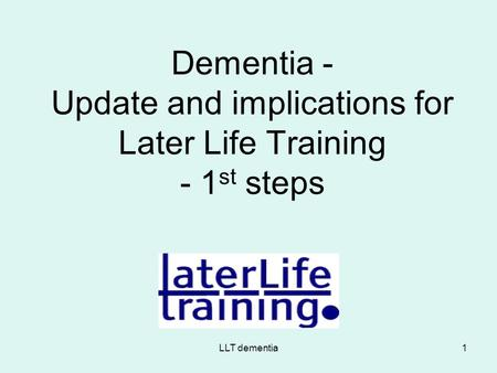 LLT dementia1 Dementia - Update and implications for Later Life Training - 1 st steps.