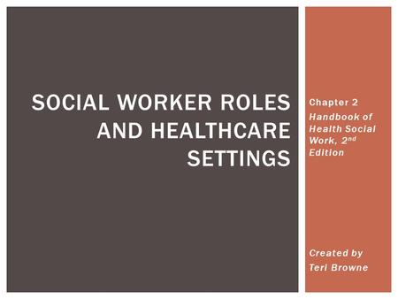 Chapter 2 Handbook of Health Social Work, 2 nd Edition Created by Teri Browne SOCIAL WORKER ROLES AND HEALTHCARE SETTINGS.