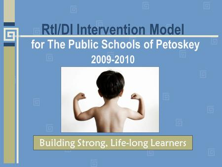 RtI/DI Intervention Model for The Public Schools of Petoskey 2009-2010 Building Strong, Life-long Learners.